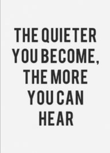 The quieter you become