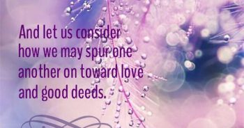 "Image result for ""And let us consider how we may spur one another on toward love and good deeds, not giving up meeting together, as some are in the habit of doing, but encouraging one another — and all the more as you see the Day approaching."" Hebrews 10:24-25 (NIV)"